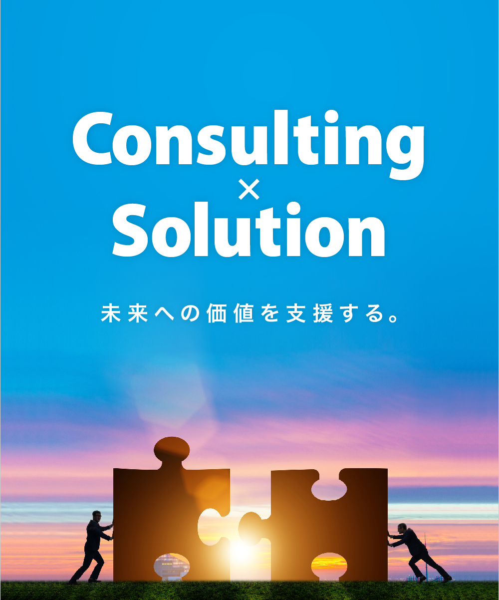 Consulting×Solution 未来への価値を支援する。